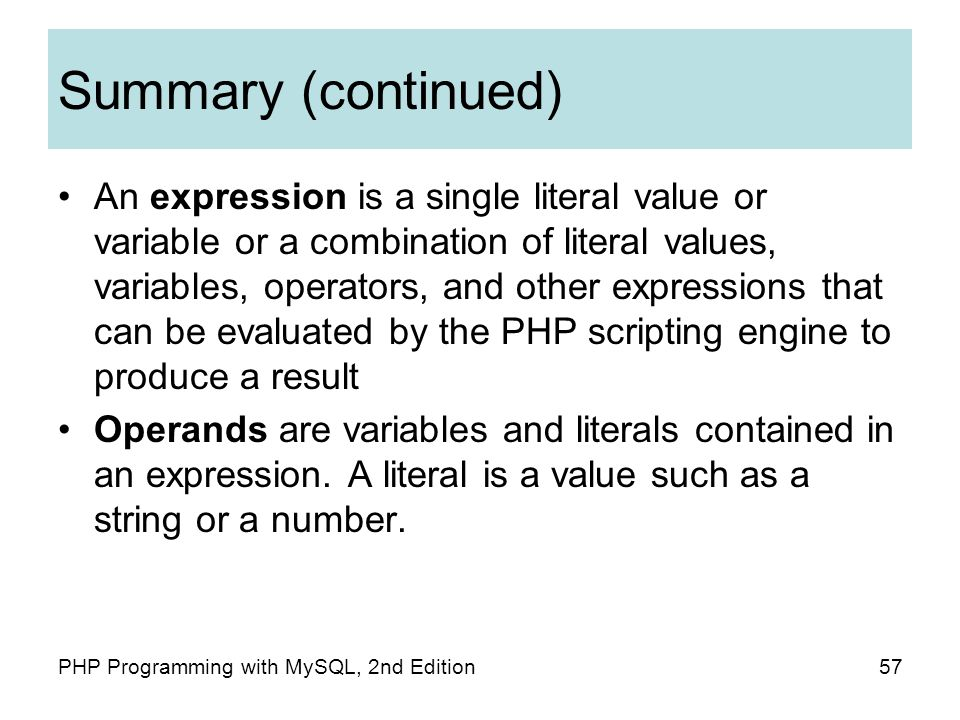 57PHP Programming with MySQL, 2nd Edition Summary (continued) An expression is a single literal value or variable or a combination of literal values, variables, operators, and other expressions that can be evaluated by the PHP scripting engine to produce a result Operands are variables and literals contained in an expression.