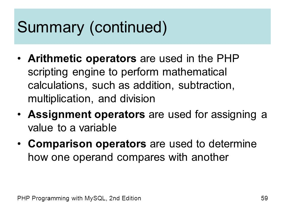 59PHP Programming with MySQL, 2nd Edition Summary (continued) Arithmetic operators are used in the PHP scripting engine to perform mathematical calculations, such as addition, subtraction, multiplication, and division Assignment operators are used for assigning a value to a variable Comparison operators are used to determine how one operand compares with another