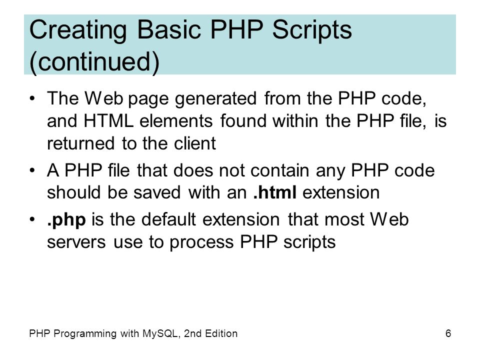 6PHP Programming with MySQL, 2nd Edition Creating Basic PHP Scripts (continued) The Web page generated from the PHP code, and HTML elements found within the PHP file, is returned to the client A PHP file that does not contain any PHP code should be saved with an.html extension.php is the default extension that most Web servers use to process PHP scripts
