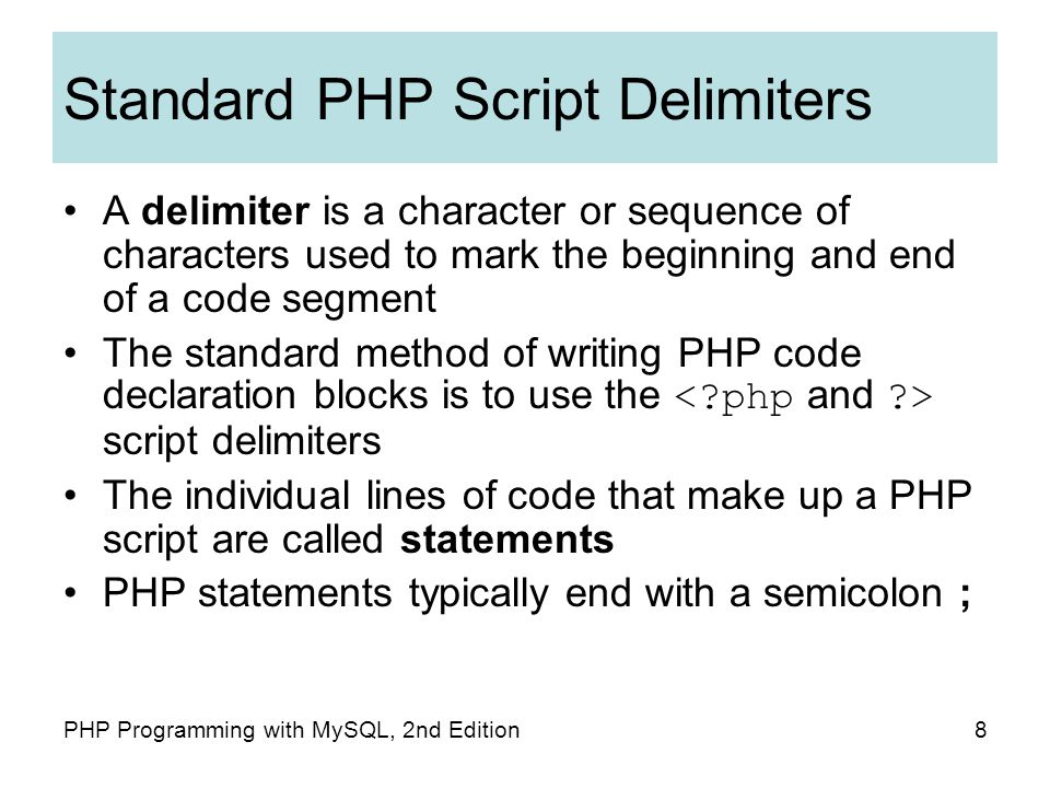 8PHP Programming with MySQL, 2nd Edition Standard PHP Script Delimiters A delimiter is a character or sequence of characters used to mark the beginning and end of a code segment The standard method of writing PHP code declaration blocks is to use the script delimiters The individual lines of code that make up a PHP script are called statements PHP statements typically end with a semicolon ;