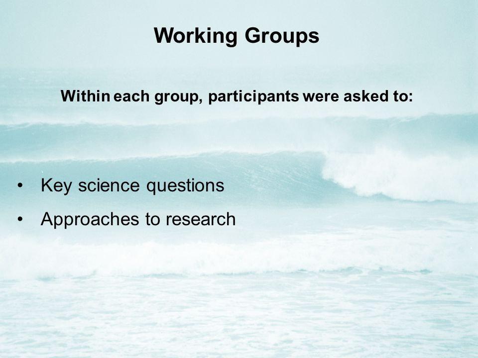 Working Groups Within each group, participants were asked to: Key science questions Approaches to research