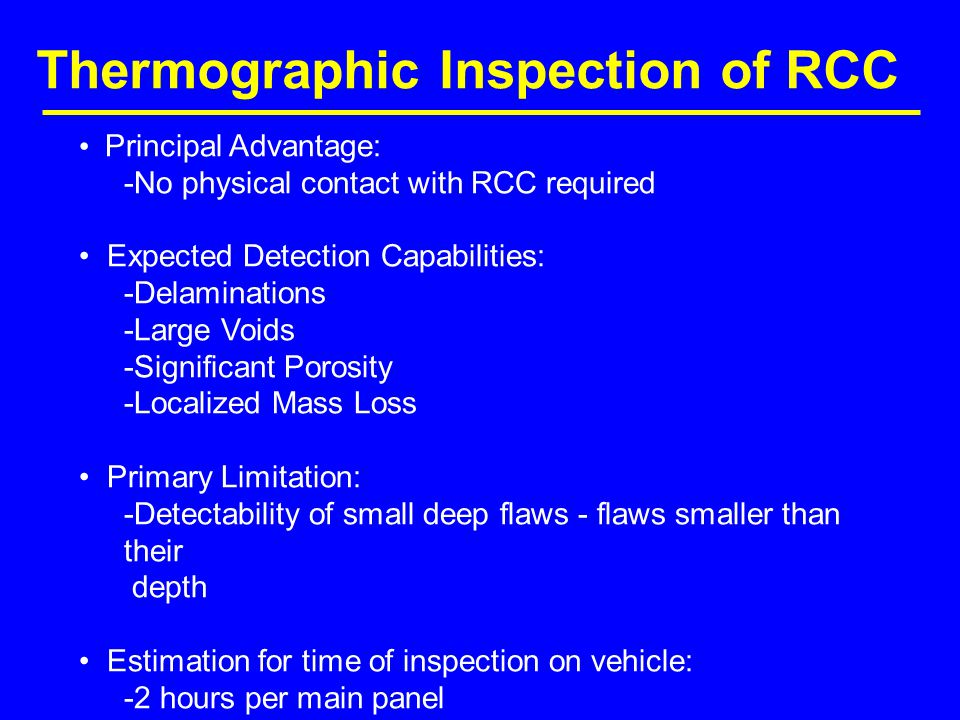 Thermographic Inspection of RCC Principal Advantage: -No physical contact with RCC required Expected Detection Capabilities: -Delaminations -Large Voids -Significant Porosity -Localized Mass Loss Primary Limitation: -Detectability of small deep flaws - flaws smaller than their depth Estimation for time of inspection on vehicle: -2 hours per main panel