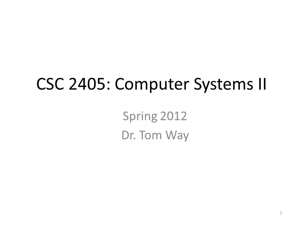 1 CSC 2405: Computer Systems II Spring 2012 Dr. Tom Way