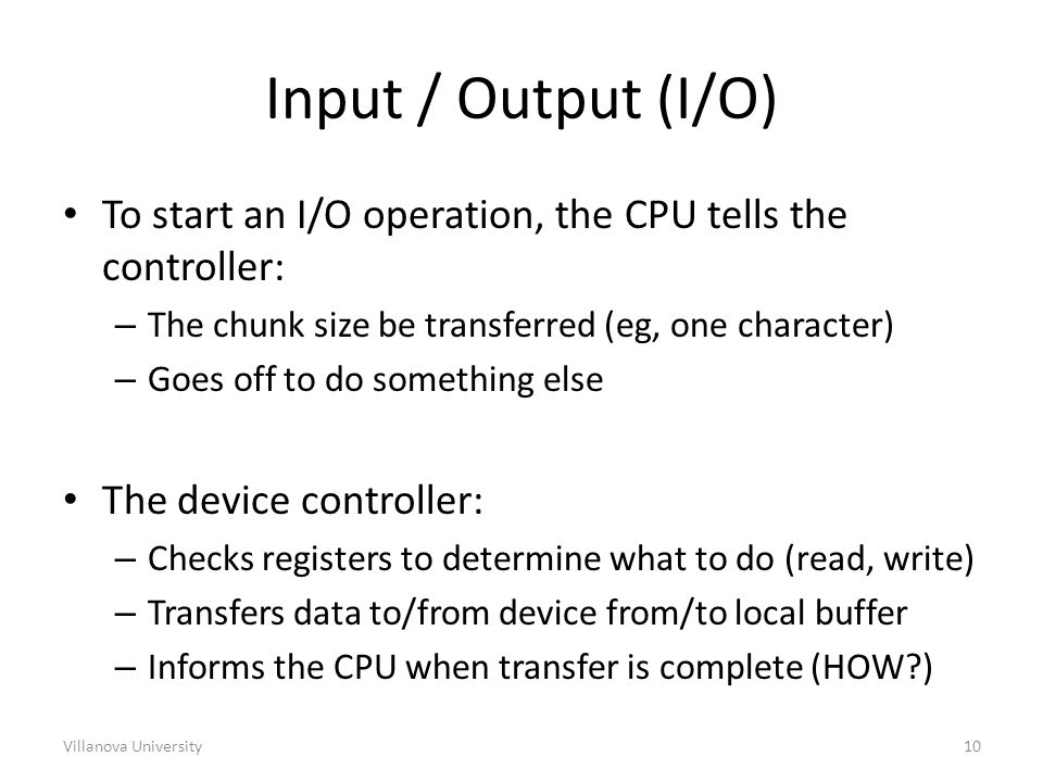 Villanova University10 Input / Output (I/O) To start an I/O operation, the CPU tells the controller: – The chunk size be transferred (eg, one character) – Goes off to do something else The device controller: – Checks registers to determine what to do (read, write) – Transfers data to/from device from/to local buffer – Informs the CPU when transfer is complete (HOW )
