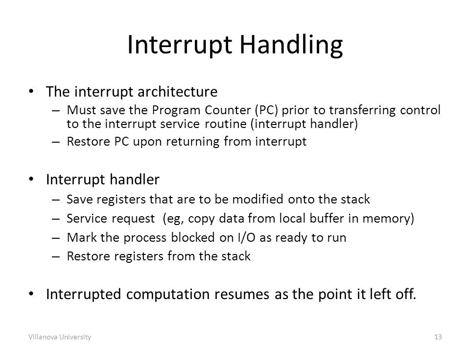 Villanova University13 Interrupt Handling The interrupt architecture – Must save the Program Counter (PC) prior to transferring control to the interrupt service routine (interrupt handler) – Restore PC upon returning from interrupt Interrupt handler – Save registers that are to be modified onto the stack – Service request (eg, copy data from local buffer in memory) – Mark the process blocked on I/O as ready to run – Restore registers from the stack Interrupted computation resumes as the point it left off.