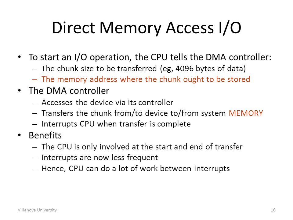 Villanova University16 Direct Memory Access I/O To start an I/O operation, the CPU tells the DMA controller: – The chunk size to be transferred (eg, 4096 bytes of data) – The memory address where the chunk ought to be stored The DMA controller – Accesses the device via its controller – Transfers the chunk from/to device to/from system MEMORY – Interrupts CPU when transfer is complete Benefits – The CPU is only involved at the start and end of transfer – Interrupts are now less frequent – Hence, CPU can do a lot of work between interrupts