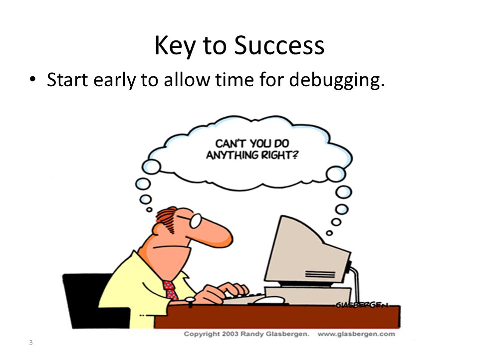 3 Key to Success Start early to allow time for debugging.
