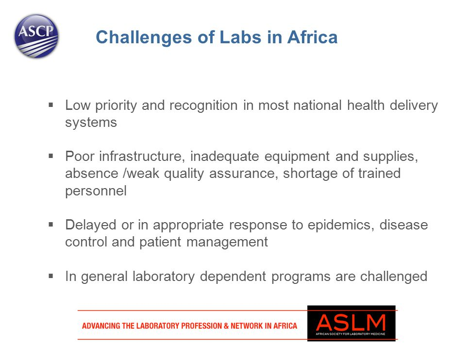  Low priority and recognition in most national health delivery systems  Poor infrastructure, inadequate equipment and supplies, absence /weak quality assurance, shortage of trained personnel  Delayed or in appropriate response to epidemics, disease control and patient management  In general laboratory dependent programs are challenged Challenges of Labs in Africa