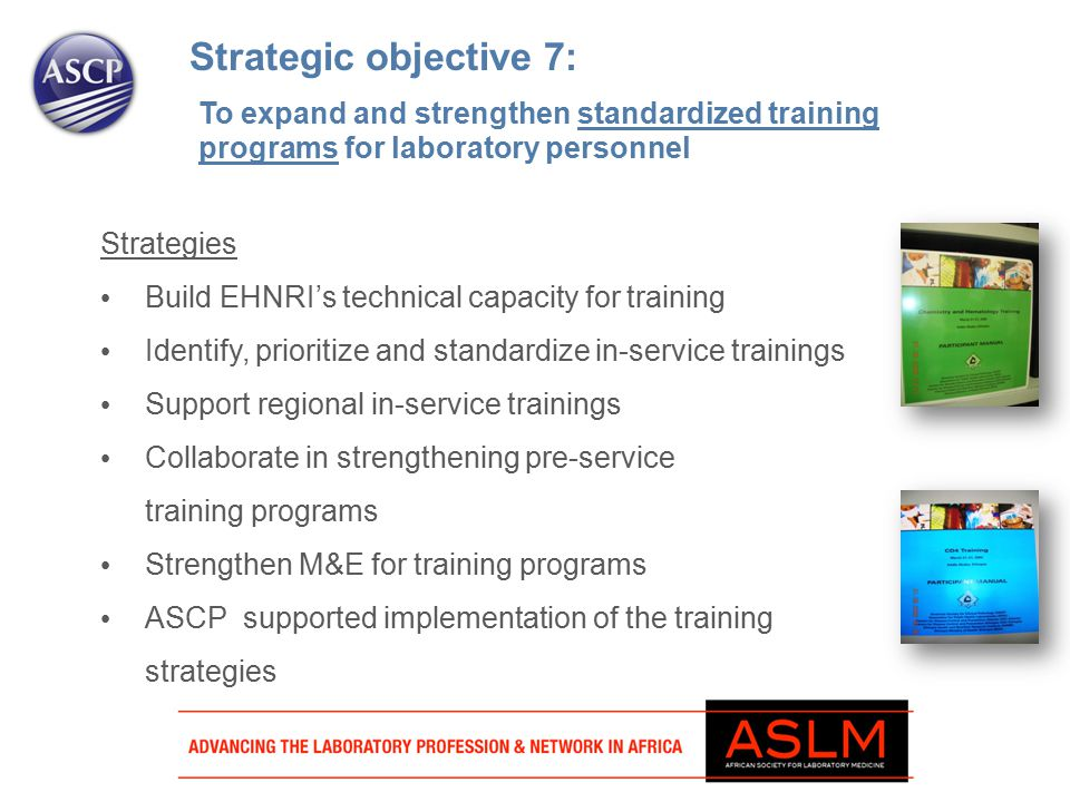 Strategic objective 7: Strategies Build EHNRI's technical capacity for training Identify, prioritize and standardize in-service trainings Support regional in-service trainings Collaborate in strengthening pre-service training programs Strengthen M&E for training programs ASCP supported implementation of the training strategies To expand and strengthen standardized training programs for laboratory personnel