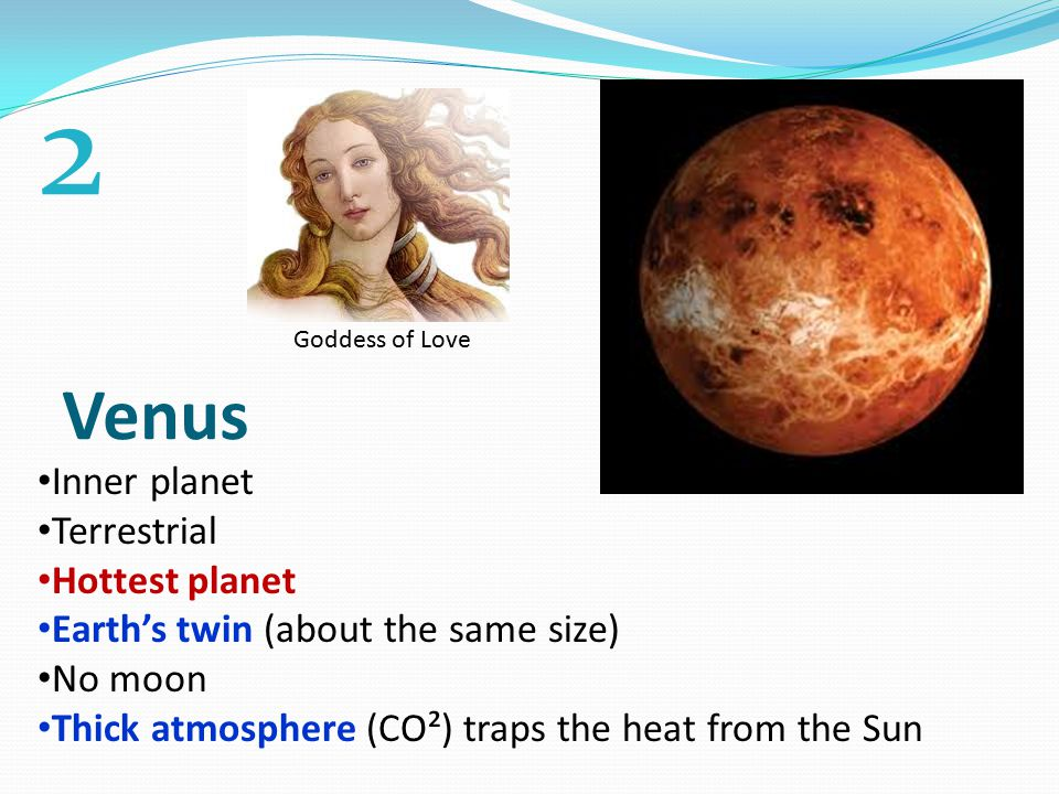 Venus Inner planet Terrestrial Hottest planet Earth's twin (about the same size) No moon Thick atmosphere (CO²) traps the heat from the Sun Goddess of Love 2