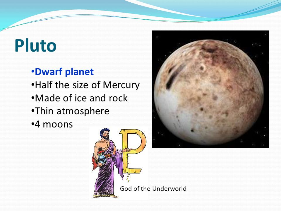 Pluto Dwarf planet Half the size of Mercury Made of ice and rock Thin atmosphere 4 moons God of the Underworld