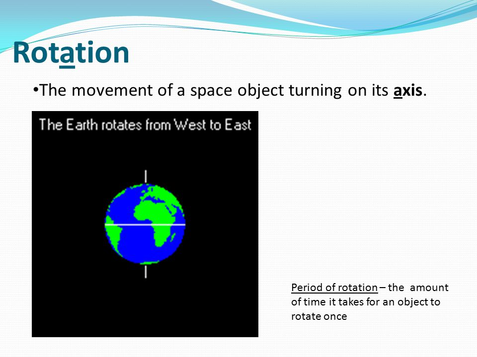 Rotation The movement of a space object turning on its axis.