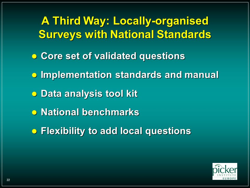 22 A Third Way: Locally-organised Surveys with National Standards Core set of validated questions Core set of validated questions Implementation standards and manual Implementation standards and manual Data analysis tool kit Data analysis tool kit National benchmarks National benchmarks Flexibility to add local questions Flexibility to add local questions