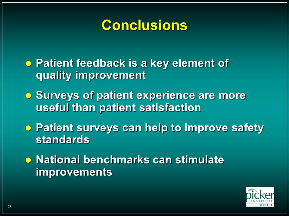 23 Conclusions Patient feedback is a key element of quality improvement Patient feedback is a key element of quality improvement Surveys of patient experience are more useful than patient satisfaction Surveys of patient experience are more useful than patient satisfaction Patient surveys can help to improve safety standards Patient surveys can help to improve safety standards National benchmarks can stimulate improvements National benchmarks can stimulate improvements