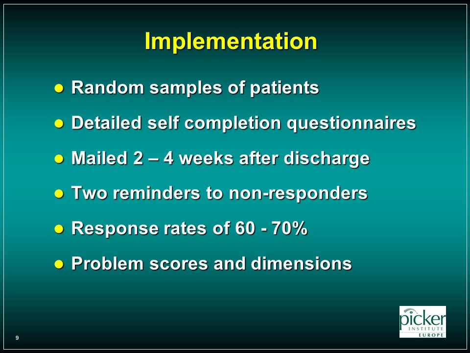 9 Implementation Random samples of patients Random samples of patients Detailed self completion questionnaires Detailed self completion questionnaires Mailed 2 – 4 weeks after discharge Mailed 2 – 4 weeks after discharge Two reminders to non-responders Two reminders to non-responders Response rates of % Response rates of % Problem scores and dimensions Problem scores and dimensions
