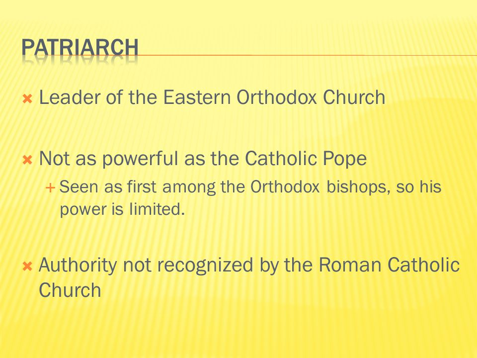  Leader of the Eastern Orthodox Church  Not as powerful as the Catholic Pope  Seen as first among the Orthodox bishops, so his power is limited.