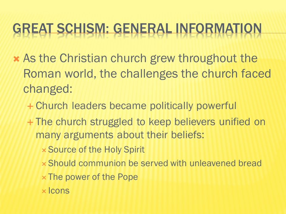  As the Christian church grew throughout the Roman world, the challenges the church faced changed:  Church leaders became politically powerful  The church struggled to keep believers unified on many arguments about their beliefs:  Source of the Holy Spirit  Should communion be served with unleavened bread  The power of the Pope  Icons