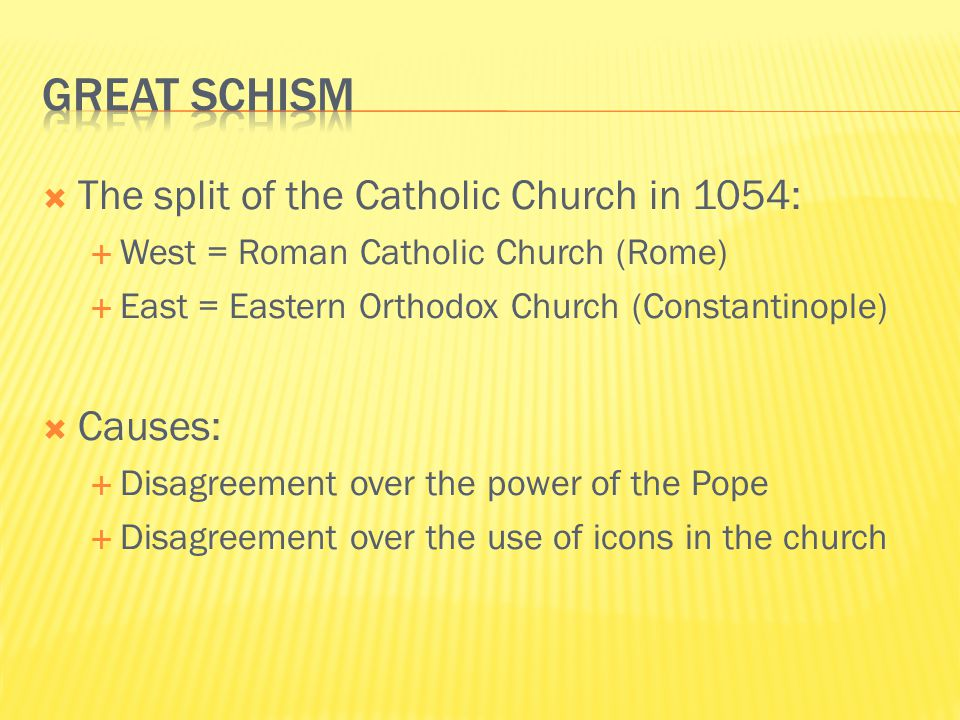  The split of the Catholic Church in 1054:  West = Roman Catholic Church (Rome)  East = Eastern Orthodox Church (Constantinople)  Causes:  Disagreement over the power of the Pope  Disagreement over the use of icons in the church