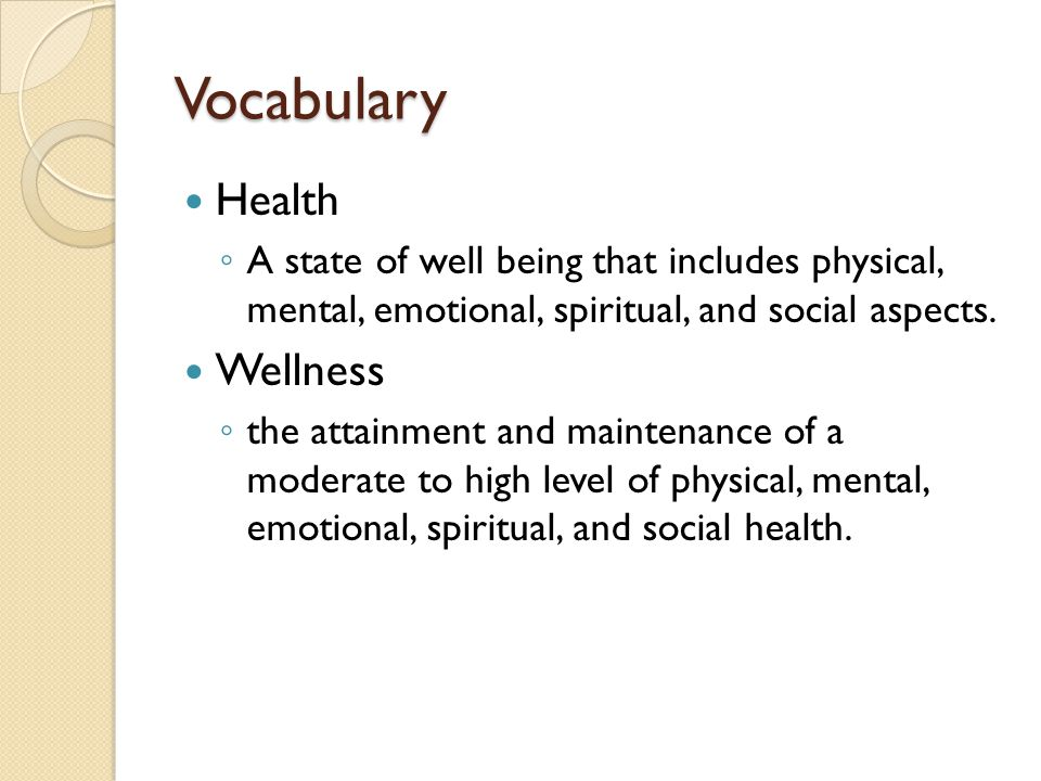 Vocabulary Health ◦ A state of well being that includes physical, mental, emotional, spiritual, and social aspects.