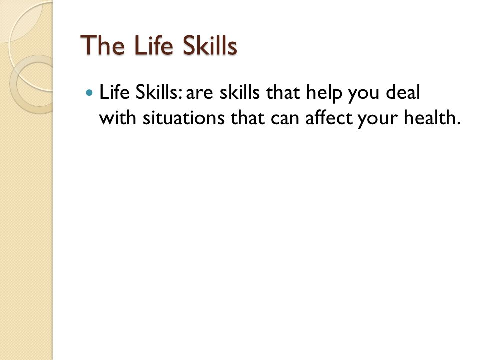 The Life Skills Life Skills: are skills that help you deal with situations that can affect your health.