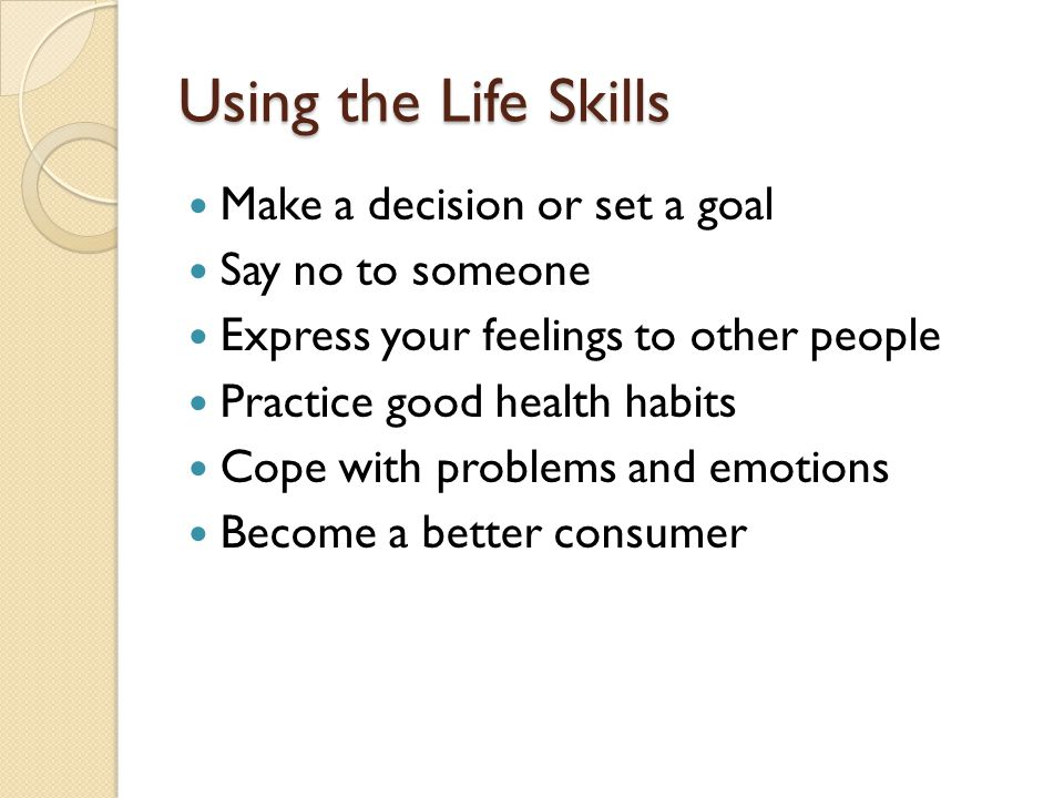 Using the Life Skills Make a decision or set a goal Say no to someone Express your feelings to other people Practice good health habits Cope with problems and emotions Become a better consumer