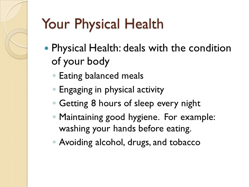 Your Physical Health Physical Health: deals with the condition of your body ◦ Eating balanced meals ◦ Engaging in physical activity ◦ Getting 8 hours of sleep every night ◦ Maintaining good hygiene.