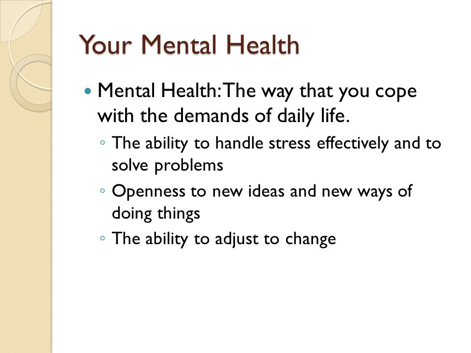 Your Mental Health Mental Health: The way that you cope with the demands of daily life.