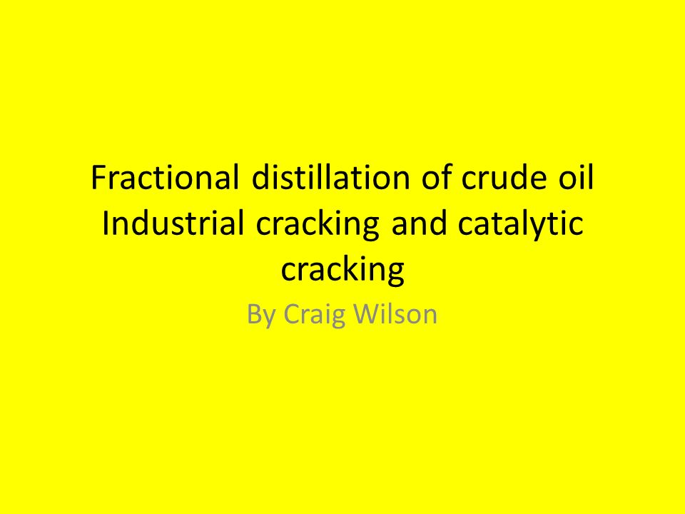 Fractional distillation of crude oil Industrial cracking and catalytic cracking By Craig Wilson