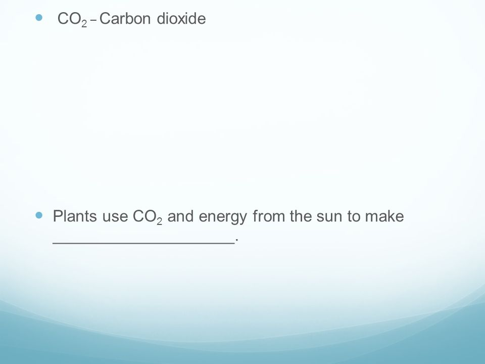 CO 2 _ Carbon dioxide Plants use CO 2 and energy from the sun to make ____________________.
