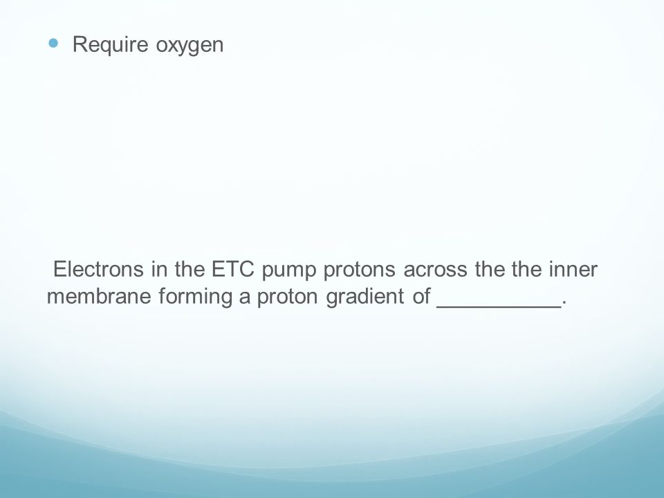 Require oxygen Electrons in the ETC pump protons across the the inner membrane forming a proton gradient of __________.