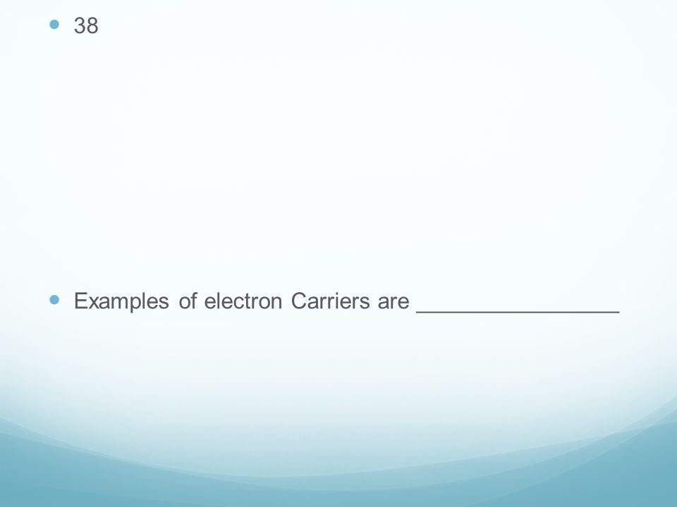 38 Examples of electron Carriers are ________________