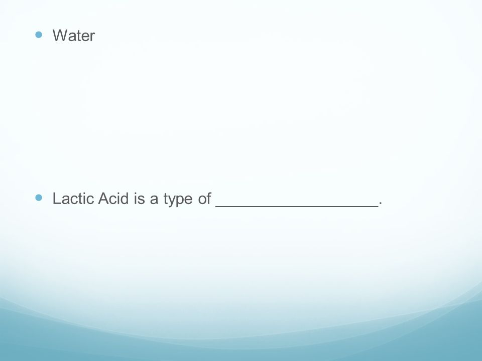Water Lactic Acid is a type of __________________.