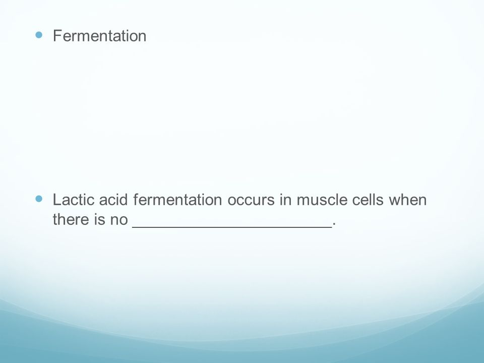 Fermentation Lactic acid fermentation occurs in muscle cells when there is no ______________________.