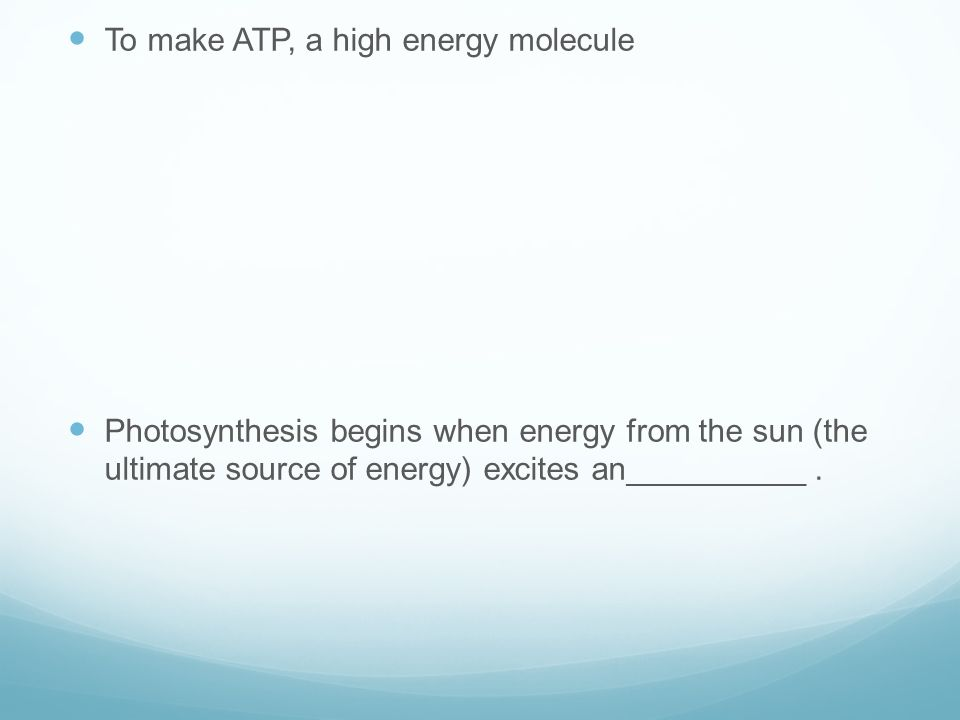 To make ATP, a high energy molecule Photosynthesis begins when energy from the sun (the ultimate source of energy) excites an__________.