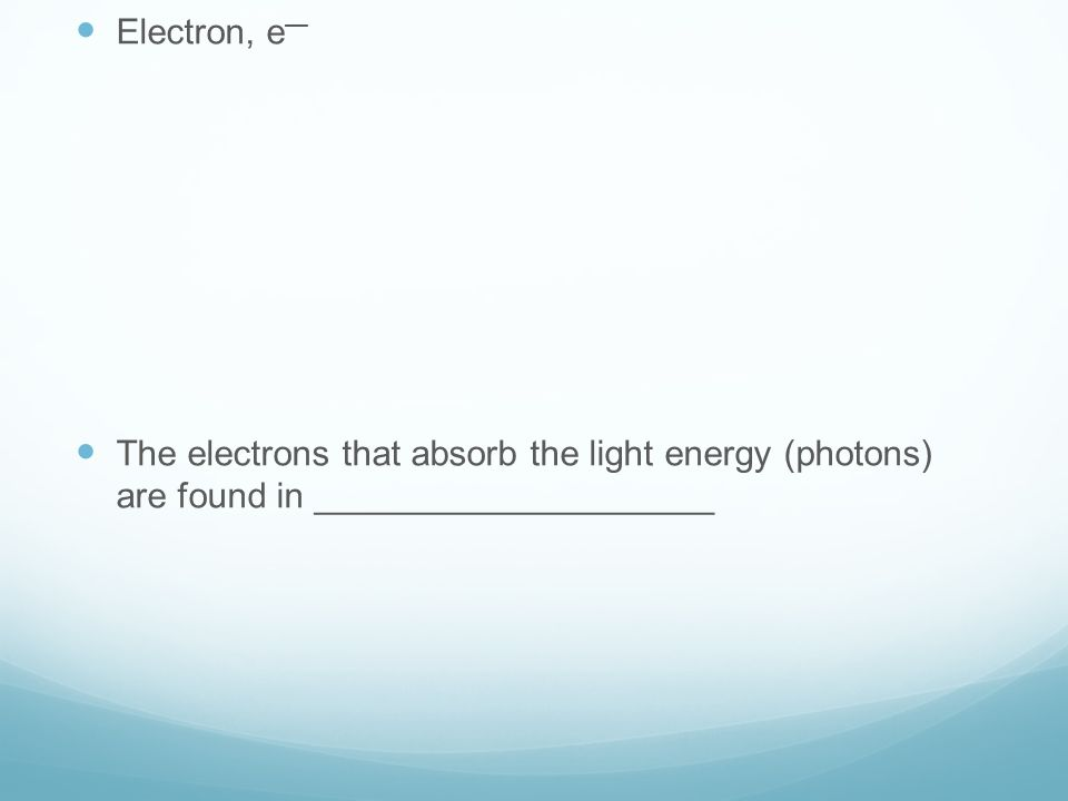 Electron, e — The electrons that absorb the light energy (photons) are found in ____________________
