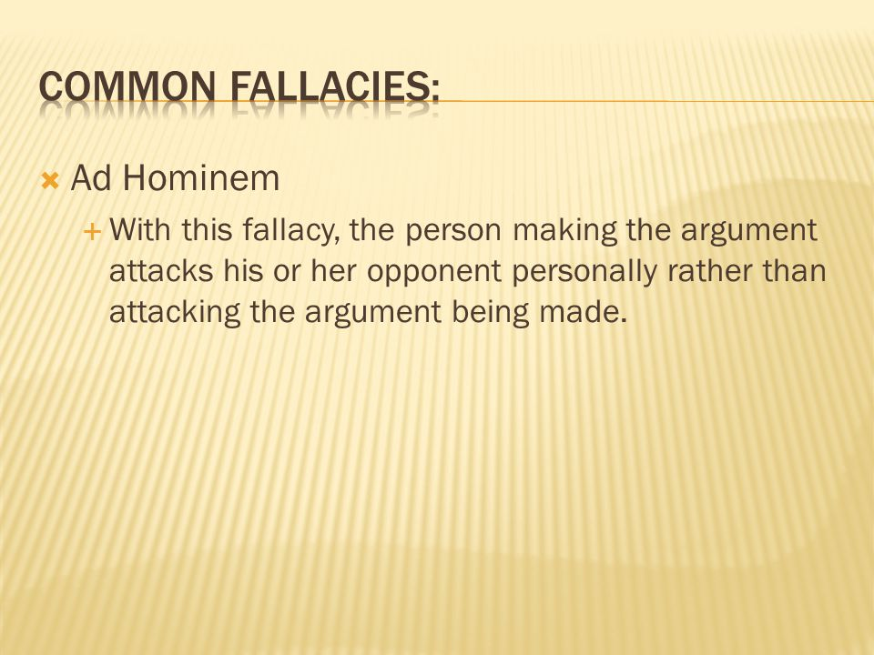  Ad Hominem  With this fallacy, the person making the argument attacks his or her opponent personally rather than attacking the argument being made.