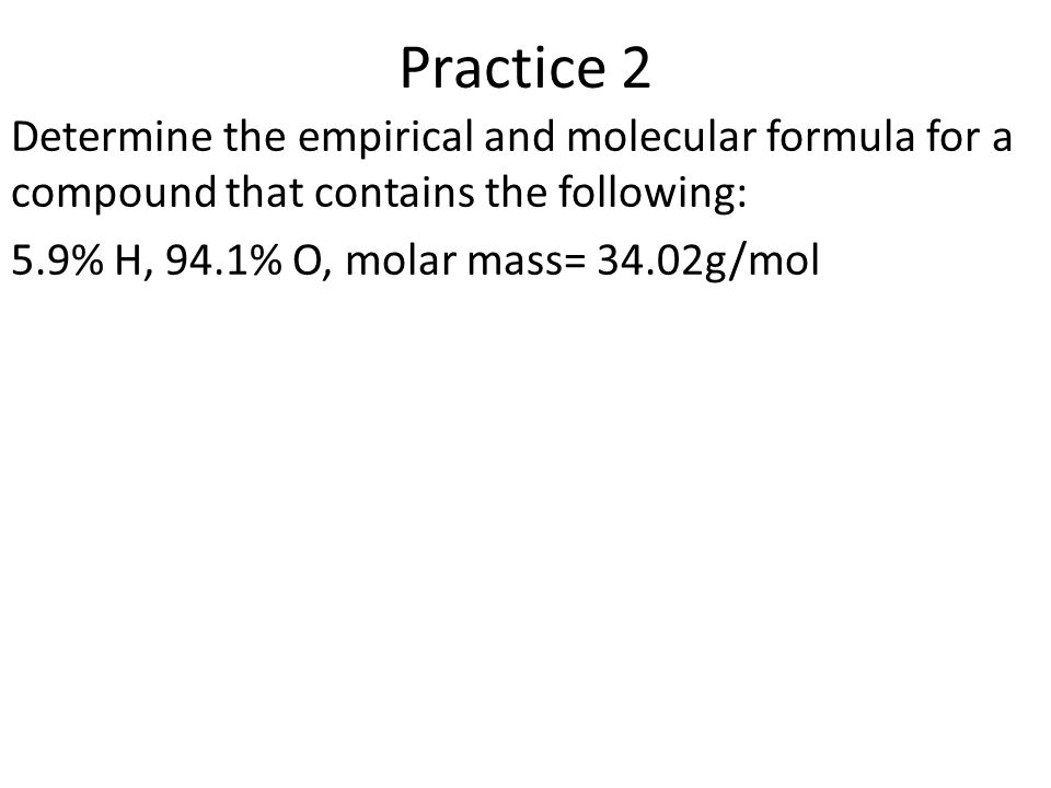 Practice 2 Determine the empirical and molecular formula for a compound that contains the following: 5.9% H, 94.1% O, molar mass= 34.02g/mol