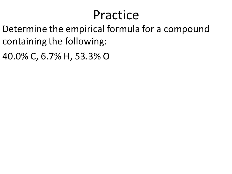 Practice Determine the empirical formula for a compound containing the following: 40.0% C, 6.7% H, 53.3% O