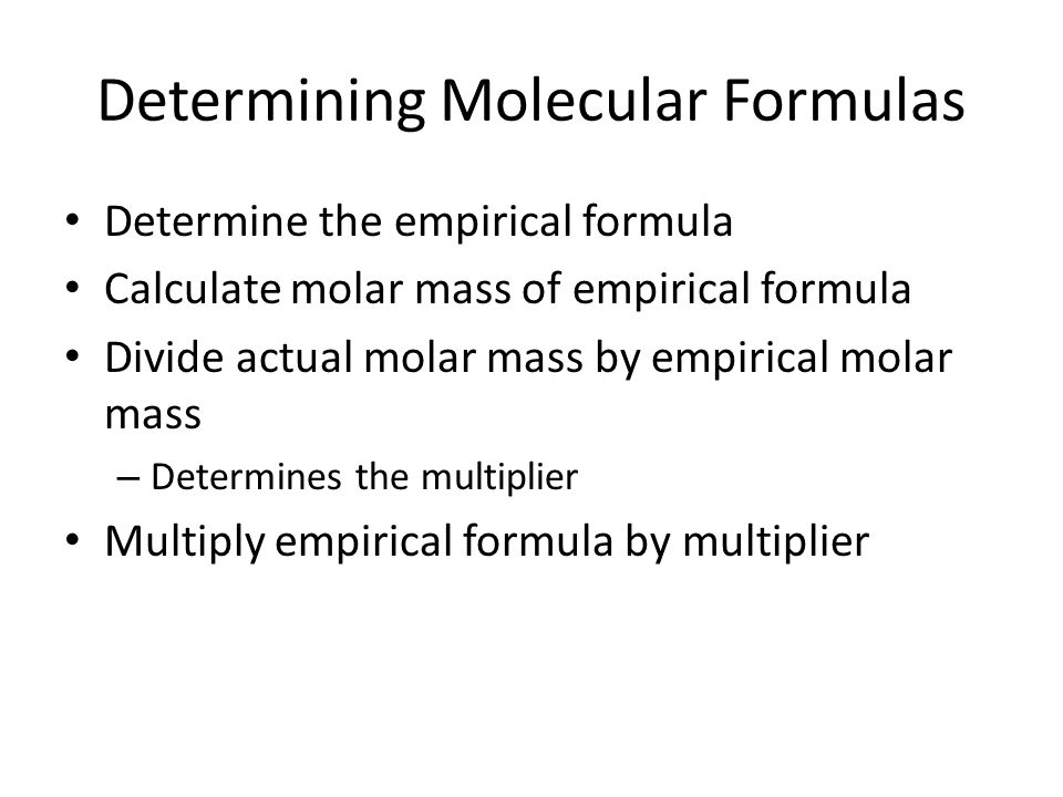 Determining Molecular Formulas Determine the empirical formula Calculate molar mass of empirical formula Divide actual molar mass by empirical molar mass – Determines the multiplier Multiply empirical formula by multiplier