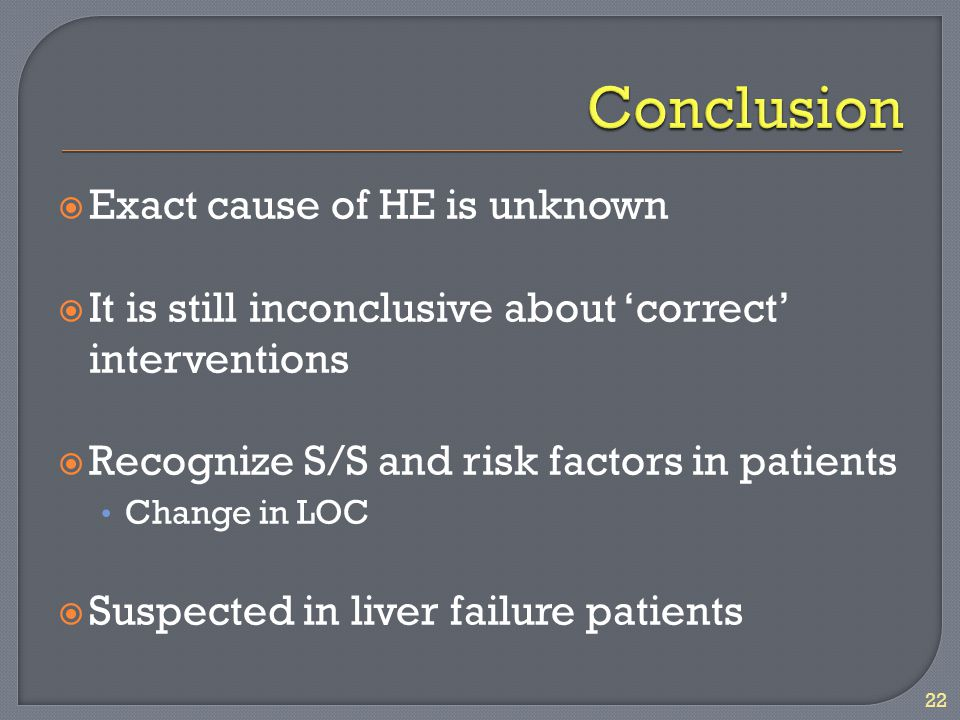  Exact cause of HE is unknown  It is still inconclusive about 'correct' interventions  Recognize S/S and risk factors in patients Change in LOC  Suspected in liver failure patients 22