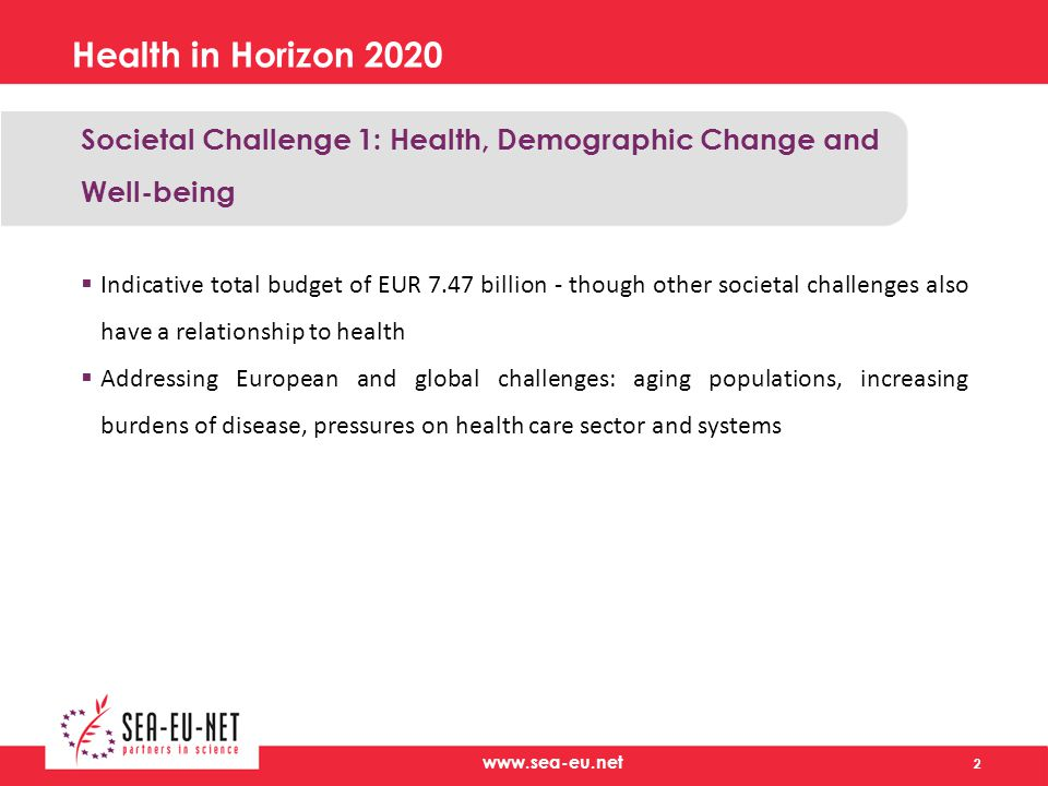 Health in Horizon 2020 Societal Challenge 1: Health, Demographic Change and Well-being  Indicative total budget of EUR 7.47 billion - though other societal challenges also have a relationship to health  Addressing European and global challenges: aging populations, increasing burdens of disease, pressures on health care sector and systems 2