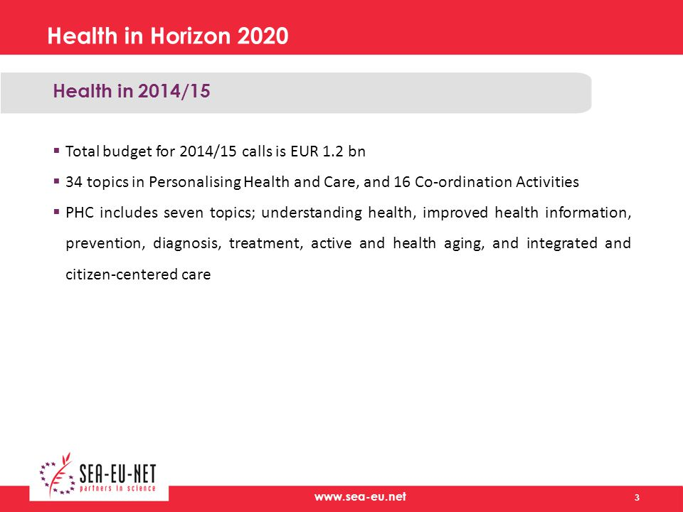 Health in Horizon 2020 Health in 2014/15  Total budget for 2014/15 calls is EUR 1.2 bn  34 topics in Personalising Health and Care, and 16 Co-ordination Activities  PHC includes seven topics; understanding health, improved health information, prevention, diagnosis, treatment, active and health aging, and integrated and citizen-centered care 3