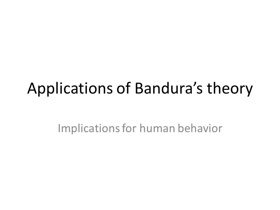 Applications of Bandura's theory Implications for human behavior