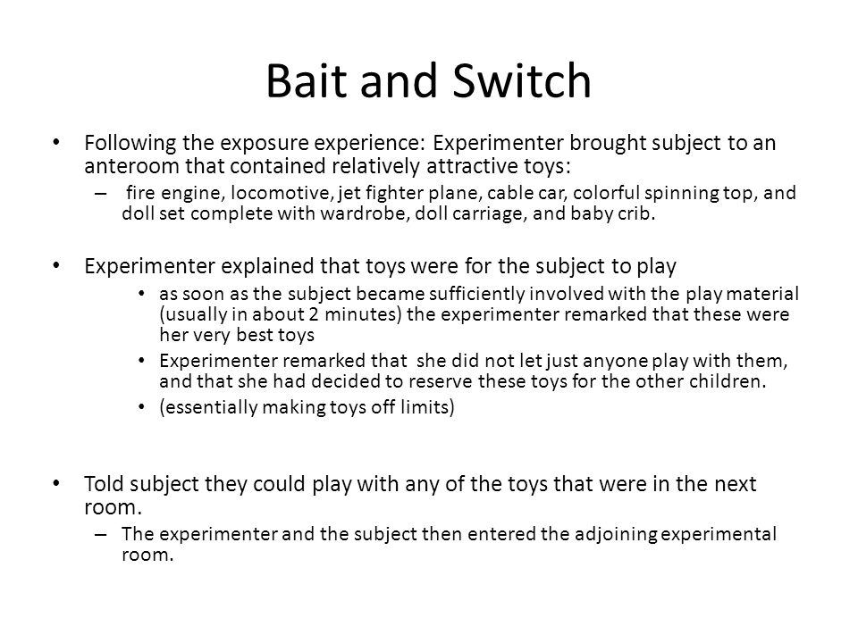 Bait and Switch Following the exposure experience: Experimenter brought subject to an anteroom that contained relatively attractive toys: – fire engine, locomotive, jet fighter plane, cable car, colorful spinning top, and doll set complete with wardrobe, doll carriage, and baby crib.