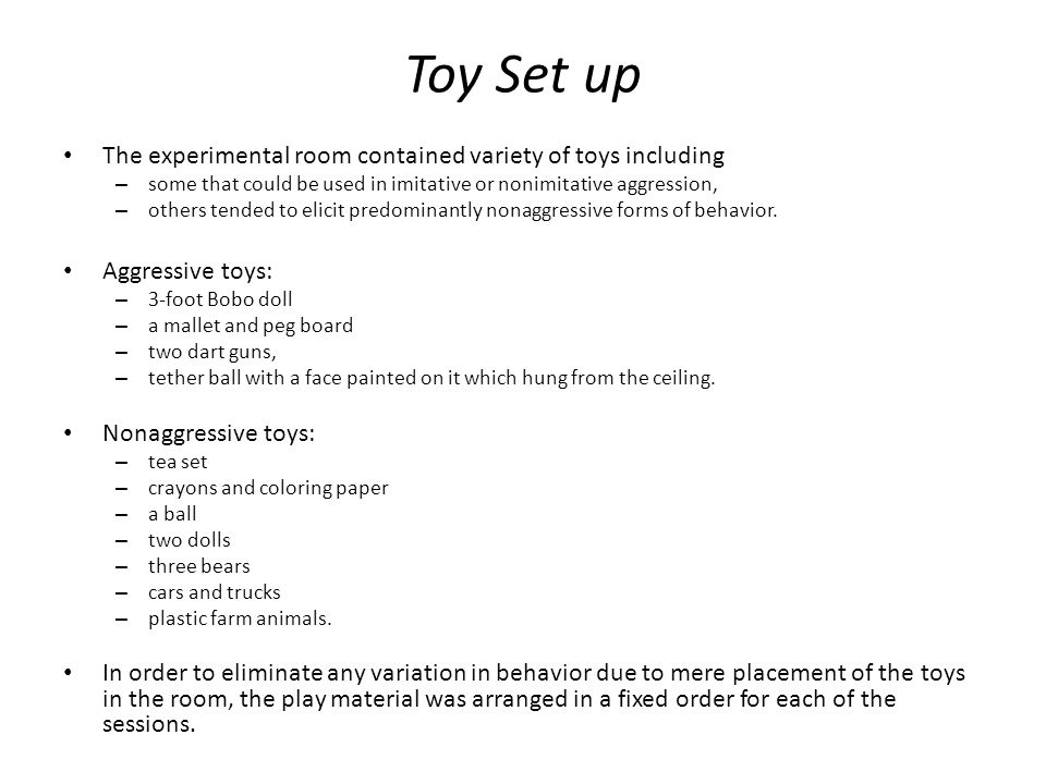 Toy Set up The experimental room contained variety of toys including – some that could be used in imitative or nonimitative aggression, – others tended to elicit predominantly nonaggressive forms of behavior.