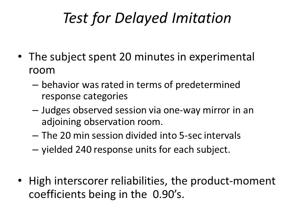Test for Delayed Imitation The subject spent 20 minutes in experimental room – behavior was rated in terms of predetermined response categories – Judges observed session via one-way mirror in an adjoining observation room.