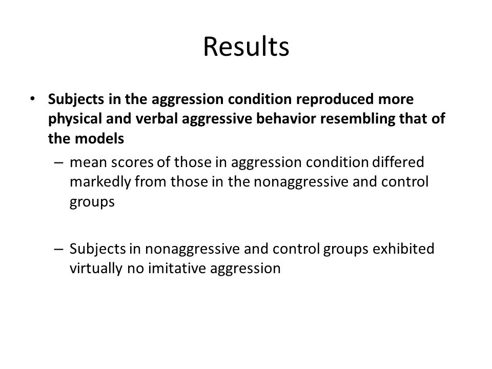 Results Subjects in the aggression condition reproduced more physical and verbal aggressive behavior resembling that of the models – mean scores of those in aggression condition differed markedly from those in the nonaggressive and control groups – Subjects in nonaggressive and control groups exhibited virtually no imitative aggression