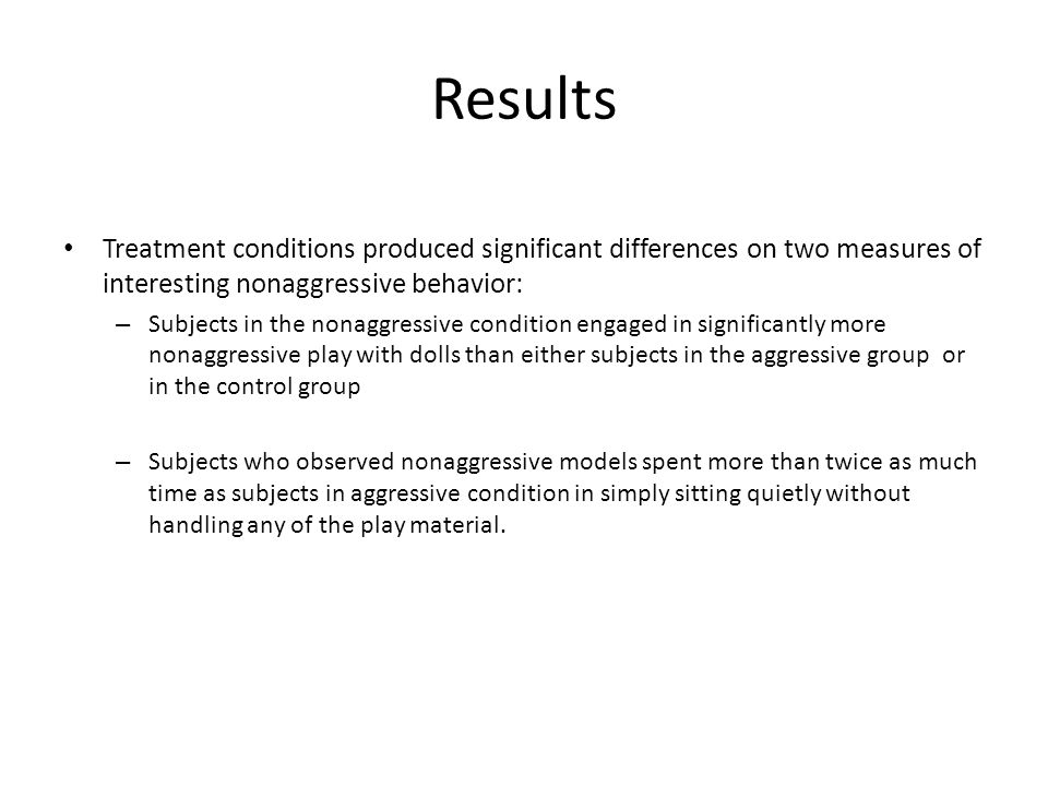 Results Treatment conditions produced significant differences on two measures of interesting nonaggressive behavior: – Subjects in the nonaggressive condition engaged in significantly more nonaggressive play with dolls than either subjects in the aggressive group or in the control group – Subjects who observed nonaggressive models spent more than twice as much time as subjects in aggressive condition in simply sitting quietly without handling any of the play material.
