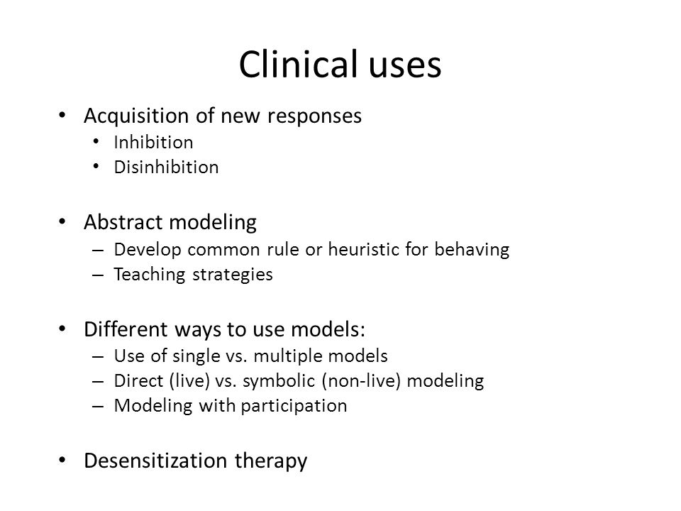 Clinical uses Acquisition of new responses Inhibition Disinhibition Abstract modeling – Develop common rule or heuristic for behaving – Teaching strategies Different ways to use models: – Use of single vs.