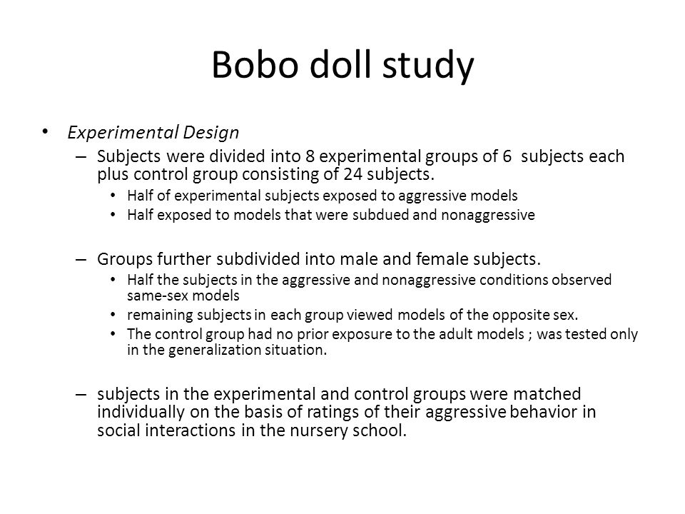 Bobo doll study Experimental Design – Subjects were divided into 8 experimental groups of 6 subjects each plus control group consisting of 24 subjects.